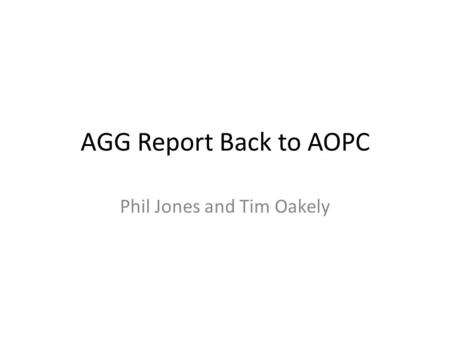AGG Report Back to AOPC Phil Jones and Tim Oakely.
