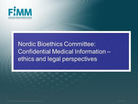 © FIMM - Institute for Molecular Medicine Finlandwww.fimm.fi Nordic Bioethics Committee: Confidential Medical Information – ethics and legal perspectives.
