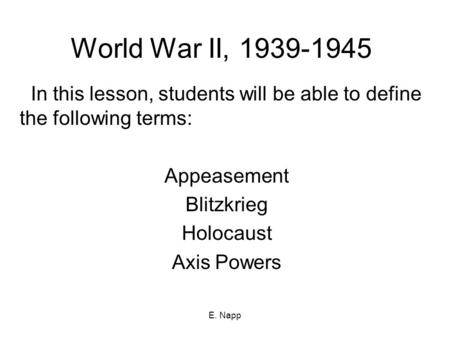World War II, 1939-1945 In this lesson, students will be able to define the following terms: Appeasement Blitzkrieg Holocaust Axis Powers E. Napp.