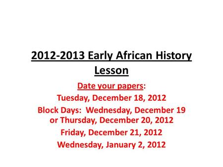 2012-2013 Early African History Lesson Date your papers: Tuesday, December 18, 2012 Block Days: Wednesday, December 19 or Thursday, December 20, 2012 Friday,