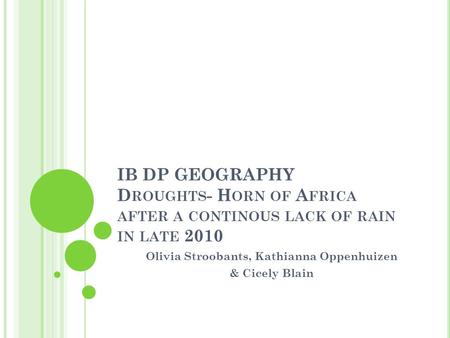 IB DP GEOGRAPHY D ROUGHTS - H ORN OF A FRICA AFTER A CONTINOUS LACK OF RAIN IN LATE 2010 Olivia Stroobants, Kathianna Oppenhuizen & Cicely Blain.