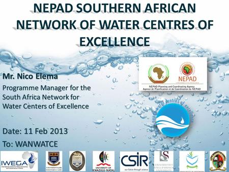 NEPAD SOUTHERN AFRICAN NETWORK OF WATER CENTRES OF EXCELLENCE Mr. Nico Elema Programme Manager for the South Africa Network for Water Centers of Excellence.