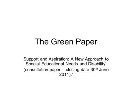 The Green Paper Support and Aspiration: A New Approach to Special Educational Needs and Disability' (consultation paper – closing date 30 th June 2011).'