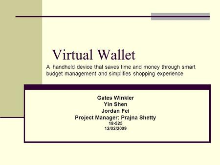 Virtual Wallet Gates Winkler Yin Shen Jordan Fei Project Manager: Prajna Shetty 18-525 12/02/2009 A handheld device that saves time and money through smart.