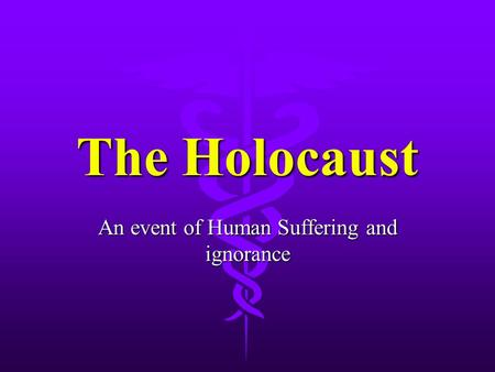 The Holocaust An event of Human Suffering and ignorance.