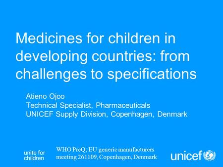 Medicines for children in developing countries: from challenges to specifications Atieno Ojoo Technical Specialist, Pharmaceuticals UNICEF Supply Division,