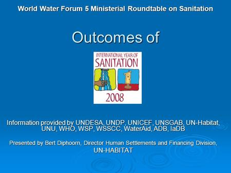 Outcomes <strong>of</strong> Information provided by UNDESA, UNDP, UNICEF, UNSGAB, UN-Habitat, UNU, WHO, WSP, WSSCC, WaterAid, ADB, IaDB Presented by Bert Diphoorn, Director.