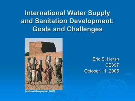 International Water Supply and Sanitation Development: Goals and Challenges Eric S. Hersh CE397 October 11, 2005 (National Geographic, 2003)