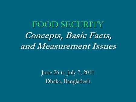 FOOD SECURITY Concepts, Basic Facts, and Measurement Issues June 26 to July 7, 2011 Dhaka, Bangladesh.