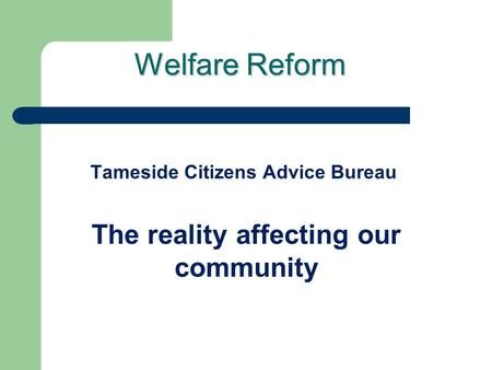 Welfare Reform Tameside Citizens Advice Bureau The reality affecting our community.