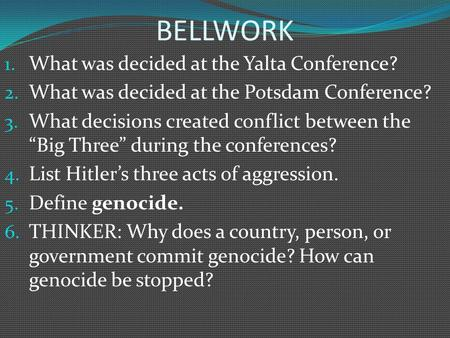 "BELLWORK 1. What was decided at the Yalta Conference? 2. What was decided at the Potsdam Conference? 3. What decisions created conflict between the ""Big."