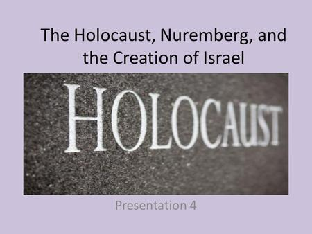 The Holocaust, Nuremberg, and the Creation of Israel Presentation 4.