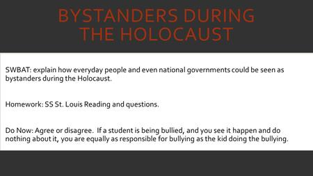 BYSTANDERS DURING THE HOLOCAUST SWBAT: explain how everyday people and even national governments could be seen as bystanders during the Holocaust. Homework: