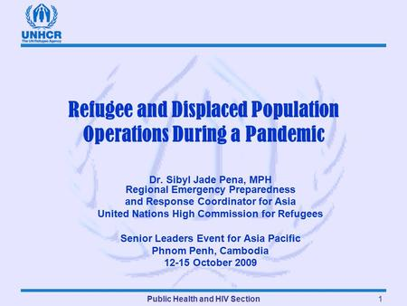 Public Health and HIV Section1 Refugee and Displaced Population Operations During a Pandemic Dr. Sibyl Jade Pena, MPH Regional Emergency Preparedness and.