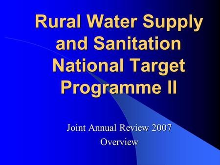 Rural Water Supply and Sanitation National Target Programme II Joint Annual Review 2007 Overview.