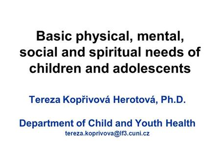Basic physical, mental, social and spiritual needs of children and adolescents Tereza Kopřivová Herotová, Ph.D. Department of Child and Youth Health