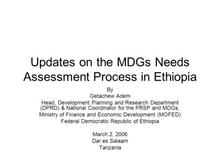 Updates on the MDGs Needs Assessment Process in Ethiopia By Getachew Adem Head, Development Planning and Research Department (DPRD) & National Coordinator.