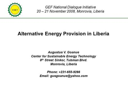 GEF National Dialogue Initiative 20 – 21 November 2008, Monrovia, Liberia Alternative Energy Provision in Liberia Augustus V. Goanue Center for Sustainable.