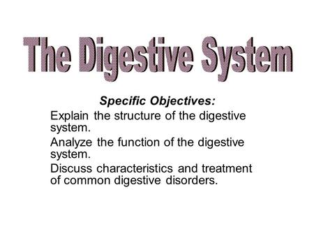 Specific Objectives: Explain the structure of the digestive system. Analyze the function of the digestive system. Discuss characteristics and treatment.