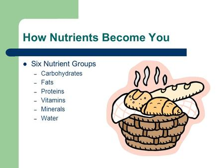 How Nutrients Become You Six Nutrient Groups – Carbohydrates – Fats – Proteins – Vitamins – Minerals – Water.