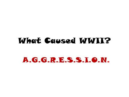 What Caused WWII? A.G.G.R.E.S.S.I.O.N. A Again with the Isolationism… After WWI, the US returned to its policy of isolationism…