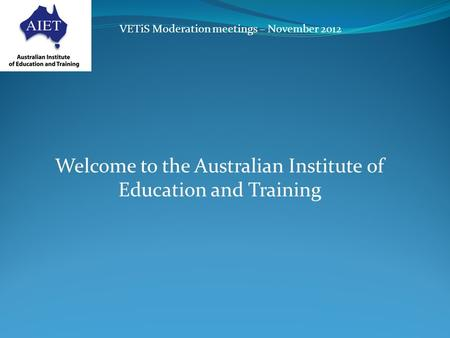 VETiS Moderation meetings – November 2012 Welcome to the Australian Institute of Education and Training.