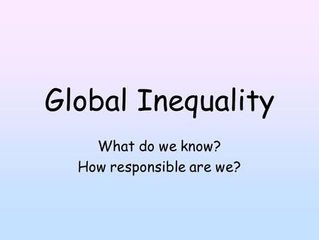 Global Inequality What do we know? How responsible are we?