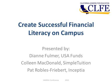 Create Successful Financial Literacy on Campus Presented by: Dianne Fulmer, USA Funds Colleen MacDonald, SimpleTuition Pat Robles-Friebert, Inceptia WASFAA.