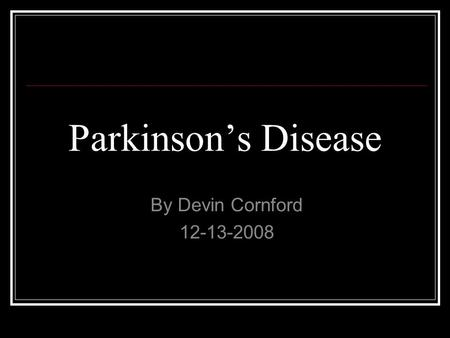 Parkinson's Disease By Devin Cornford 12-13-2008.