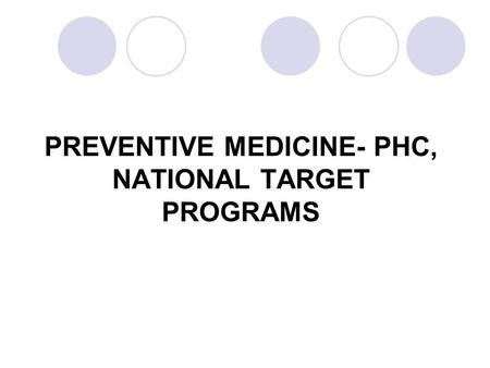 PREVENTIVE MEDICINE- PHC, NATIONAL TARGET PROGRAMS.