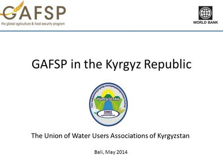 GAFSP in the Kyrgyz Republic The Union of Water Users Associations of Kyrgyzstan Bali, May 2014.