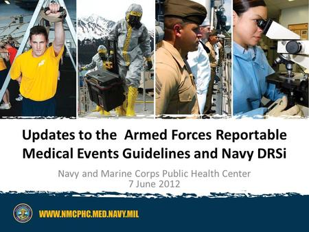 Navy and Marine Corps Public Health Center1 Updates to the Armed Forces Reportable Medical Events Guidelines and Navy DRSi Navy and Marine Corps Public.