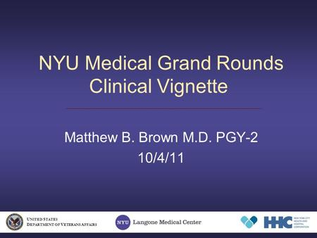 NYU Medical Grand Rounds Clinical Vignette Matthew B. Brown M.D. PGY-2 10/4/11 U NITED S TATES D EPARTMENT OF V ETERANS A FFAIRS.