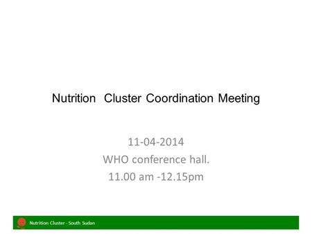 Nutrition Cluster - South Sudan Nutrition Cluster Coordination Meeting 11-04-2014 WHO conference hall. 11.00 am -12.15pm.