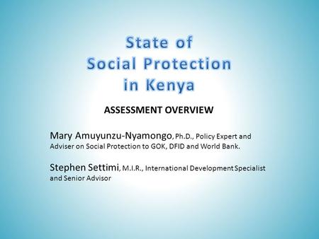 ASSESSMENT OVERVIEW Mary Amuyunzu-Nyamongo, Ph.D., Policy Expert and Adviser on Social Protection to GOK, DFID and World Bank. Stephen Settimi, M.I.R.,