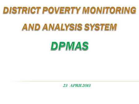 23 April2013.  Background of DPMAS  Why DPMAS ?  Components of DPMAS and Its Guidelines and indicators  Institutional Mechanism  Issues  Way forward.