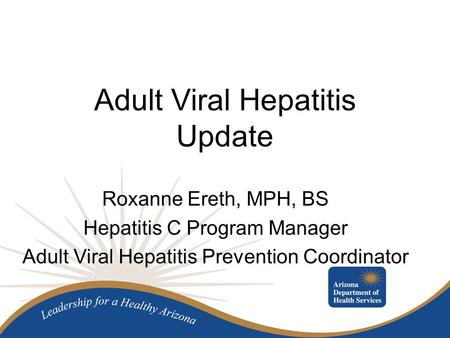 Adult Viral Hepatitis Update Roxanne Ereth, MPH, BS Hepatitis C Program Manager Adult Viral Hepatitis Prevention Coordinator.