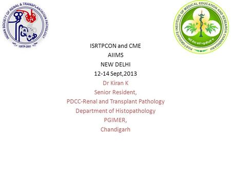ISRTPCON and CME AIIMS NEW DELHI 12-14 Sept,2013 Dr Kiran K Senior Resident, PDCC-Renal and Transplant Pathology Department of Histopathology PGIMER, Chandigarh.