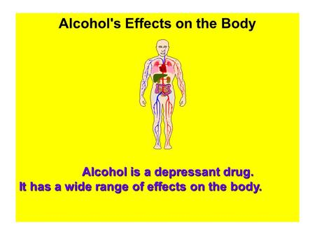 Alcohol's Effects on the Body Alcohol is a depressant drug. It has a wide range of effects on the body.