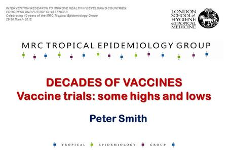 DECADES OF VACCINES Vaccine trials: some highs and lows INTERVENTION RESEARCH TO IMPROVE HEALTH IN DEVELOPING COUNTRIES: PROGRESS AND FUTURE CHALLENGES.