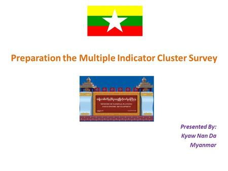 Preparation the Multiple Indicator Cluster Survey Presented By: Kyaw Nan Da Myanmar.