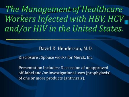 The Management of Healthcare Workers Infected with HBV, HCV and/or HIV in the United States. David K. Henderson, M.D. Disclosure : Spouse works for Merck,
