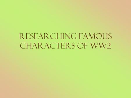 Researching Famous Characters of WW2. Who are these people? What were their roles during WW2?