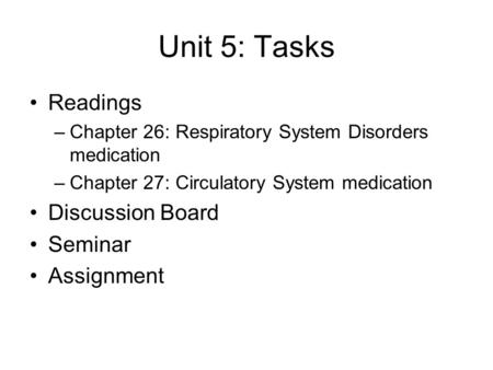 Unit 5: Tasks Readings –Chapter 26: Respiratory System Disorders medication –Chapter 27: Circulatory System medication Discussion Board Seminar Assignment.