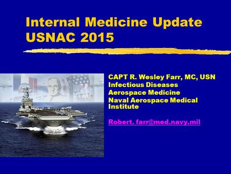 Internal Medicine Update USNAC 2015 CAPT R. Wesley Farr, MC, USN Infectious Diseases Aerospace Medicine Naval Aerospace Medical Institute Robert.