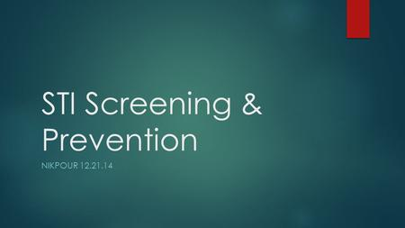 STI Screening & Prevention NIKPOUR 12.21.14. Learning Objectives  Describe the guidelines for STI screening  Describe the guidelines for partner notification.