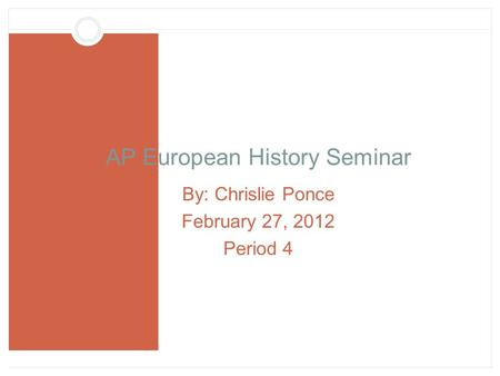 AP European History Seminar By: Chrislie Ponce February 27, 2012 Period 4.