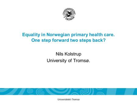 Universitetet i Tromsø Equality in Norwegian primary health care. One step forward two steps back? Nils Kolstrup University of Tromsø.