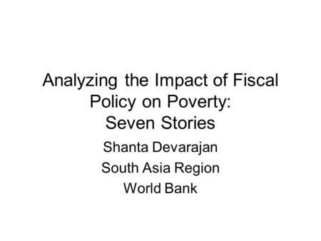 Analyzing the Impact of Fiscal Policy on Poverty: Seven Stories Shanta Devarajan South Asia Region World Bank.