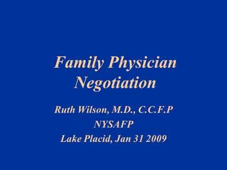 Ruth Wilson, M.D., C.C.F.P NYSAFP Lake Placid, Jan 31 2009 Family Physician Negotiation.